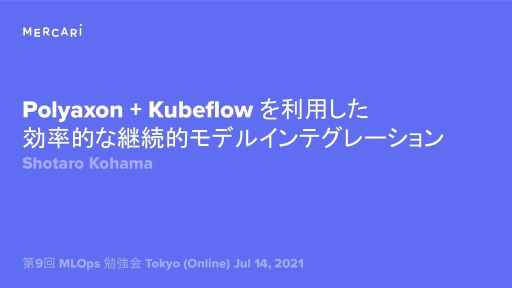 Polyaxon + Kubeflow を利用した 効率的な継続的モデルインテグレーション Sh...