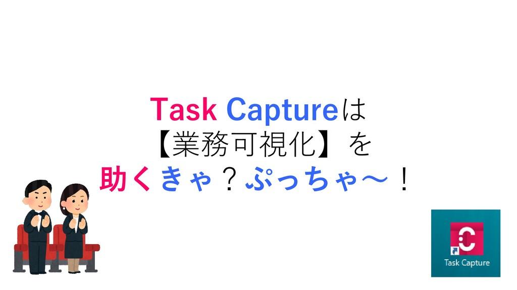 Task Captureは 【業務可視化】を 助くきゃ?ぷっちゃ~!