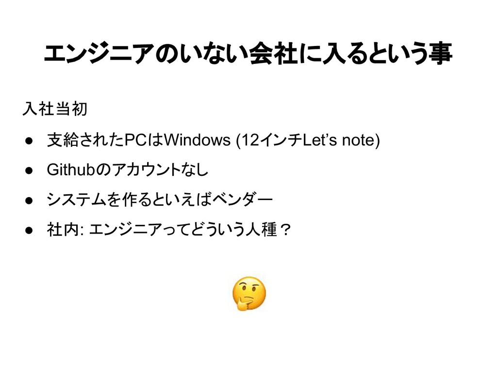 エンジニアのいない会社に入るという事 入社当初 ● 支給されたPCはWindows (12イン...