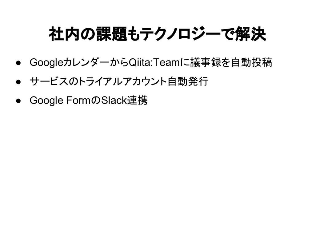 社内の課題もテクノロジーで解決 ● GoogleカレンダーからQiita:Teamに議事録を自...