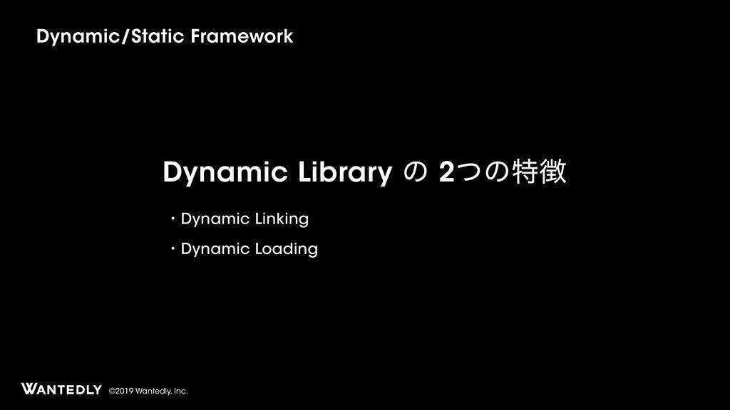 ©2019 Wantedly, Inc. Dynamic Library ͷ 2ͭͷಛ ɾD...