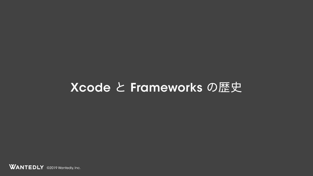 ©2019 Wantedly, Inc. Xcode ͱ Frameworks ͷྺ