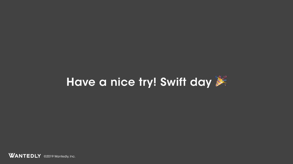 ©2019 Wantedly, Inc. Have a nice try! Swift day