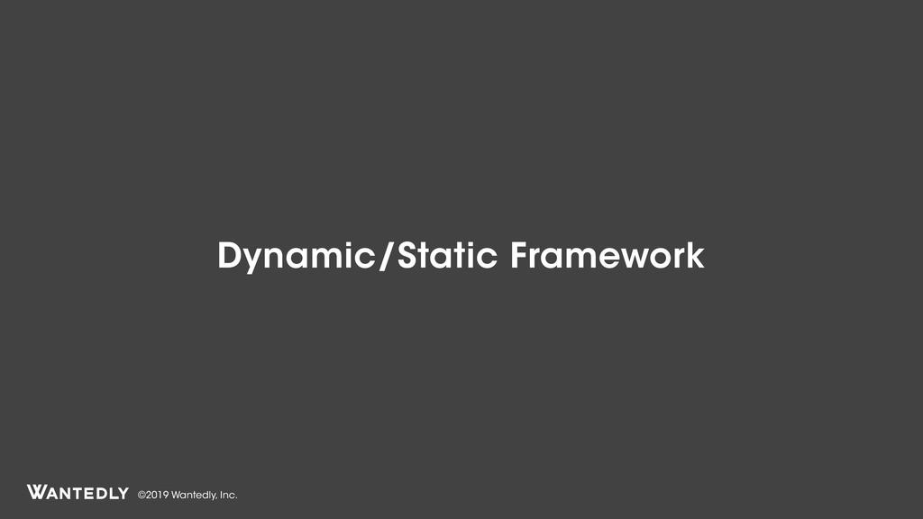 ©2019 Wantedly, Inc. Dynamic/Static Framework