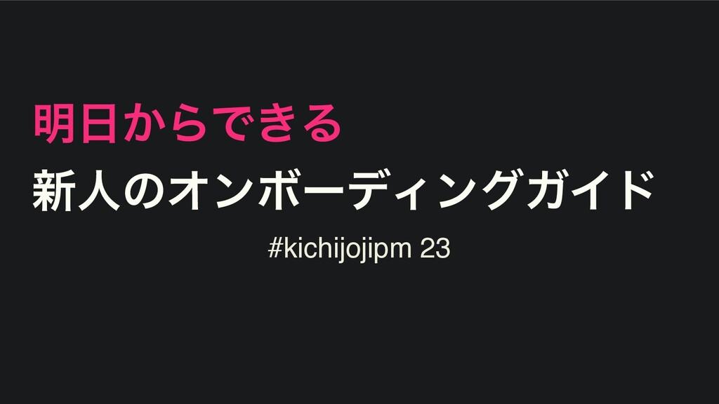 ໌͔ΒͰ͖Δ ৽ਓͷΦϯϘʔσΟϯάΨΠυ #kichijojipm 23