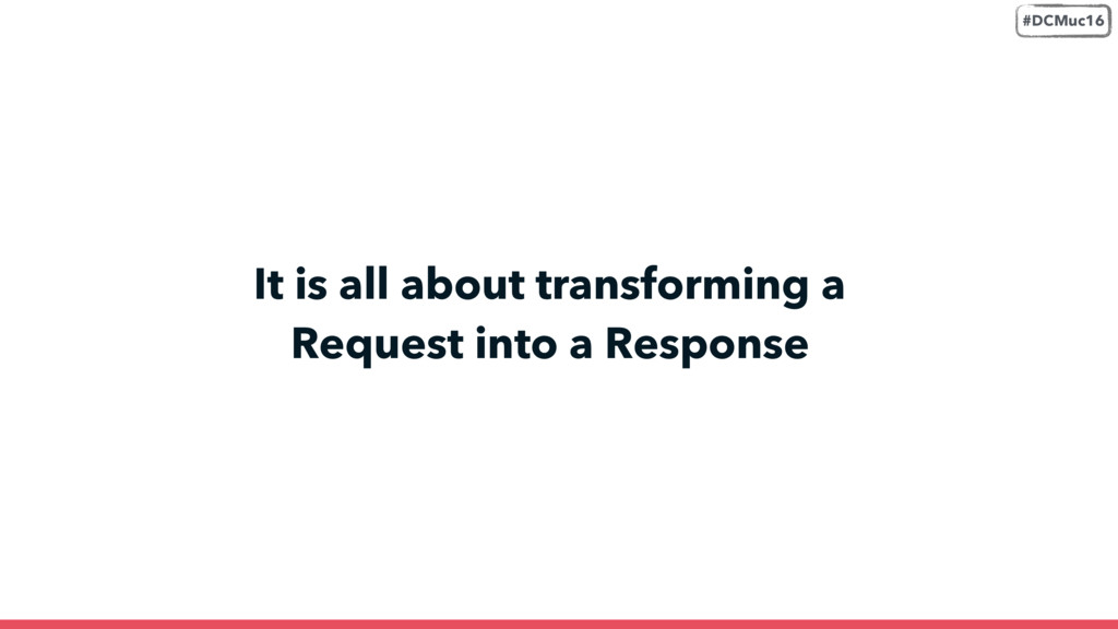 It is all about transforming a Request into a R...