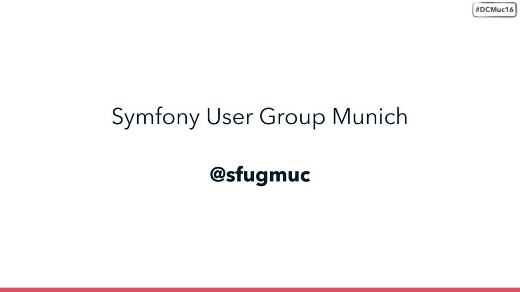 @sfugmuc Symfony User Group Munich #DCMuc16