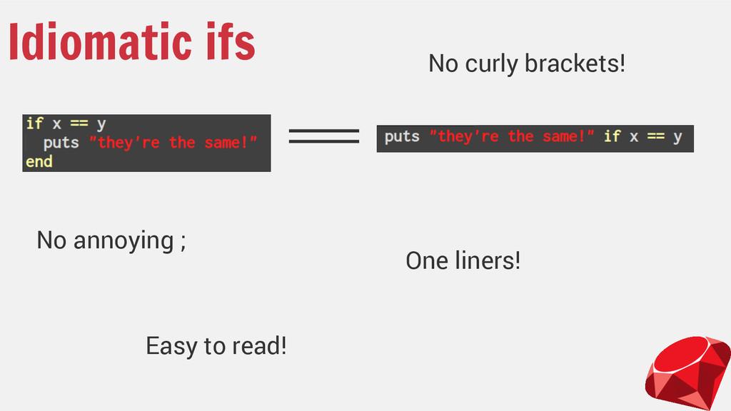 Idiomatic ifs No curly brackets! No annoying ; ...