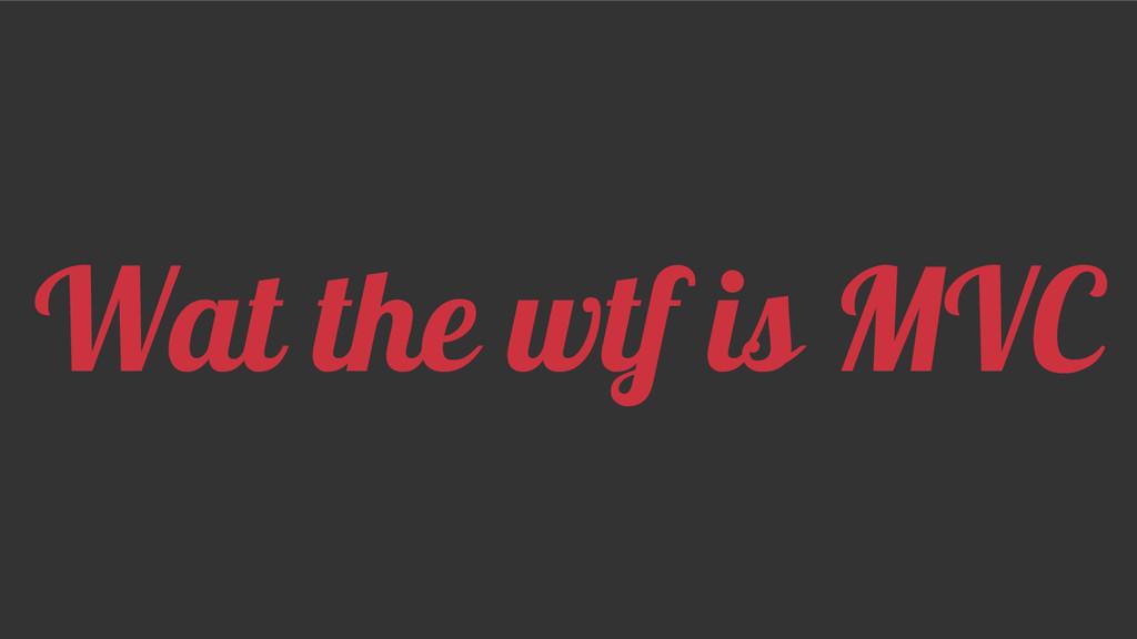 Wat the wtf is MVC