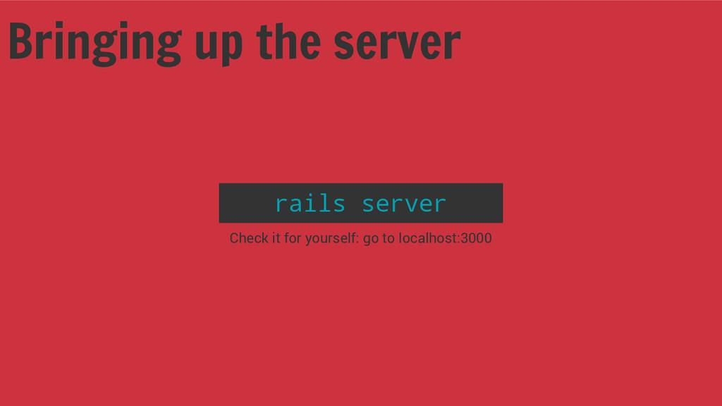 Bringing up the server rails server Check it fo...