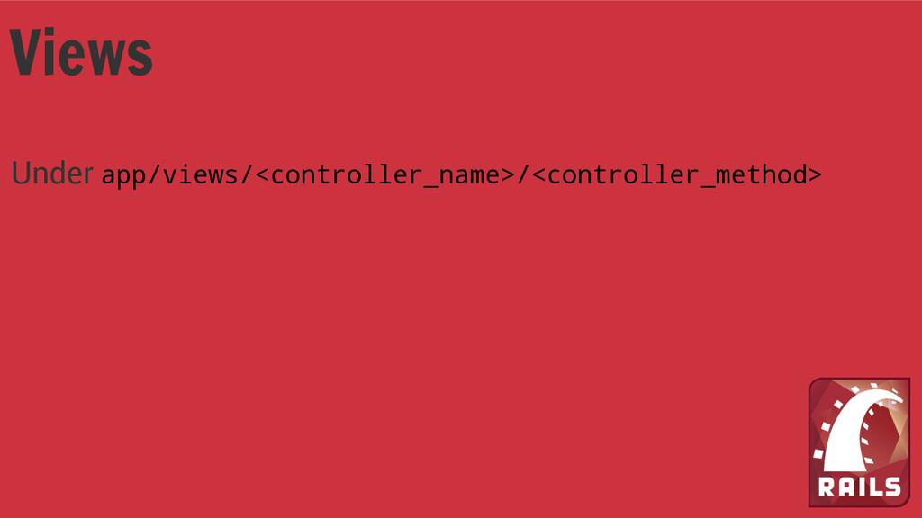 Views Under app/views/<controller_name>/<contro...