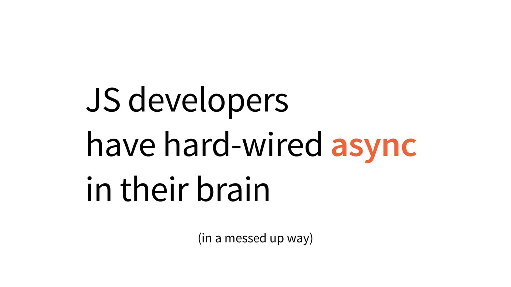 JS developers have hard-wired async in their br...