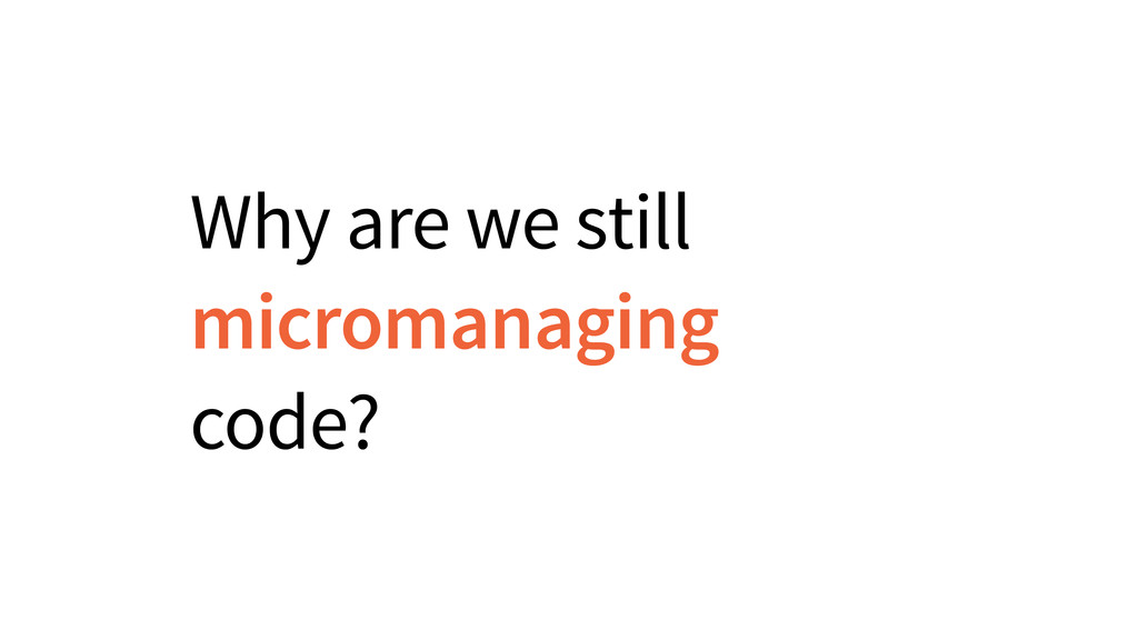 Why are we still micromanaging code?