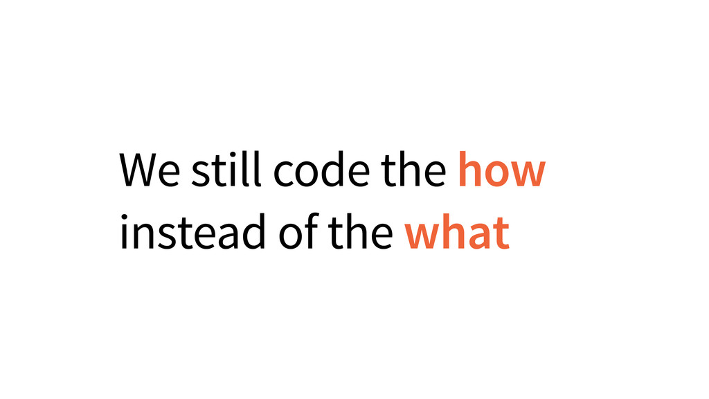 We still code the how instead of the what