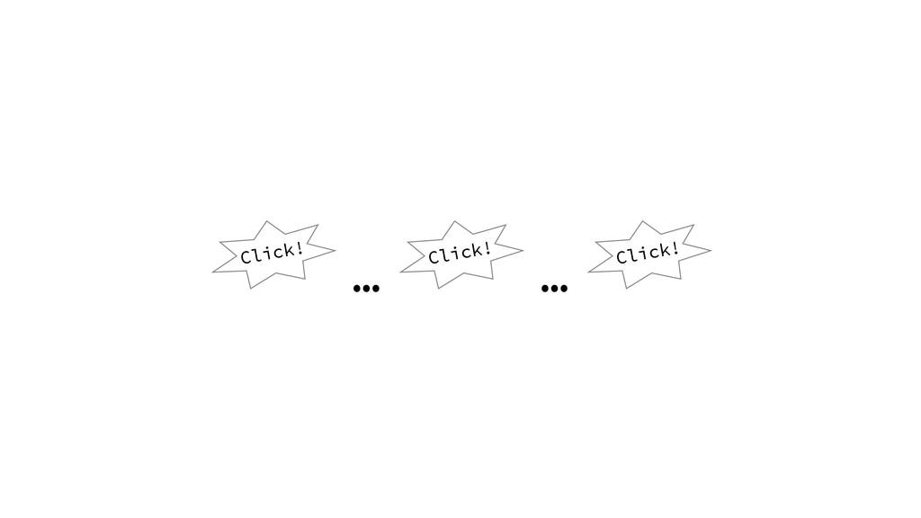 Click! … … Click! Click!