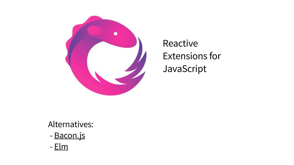 Alternatives: - Bacon.js - Elm Reactive Extensi...