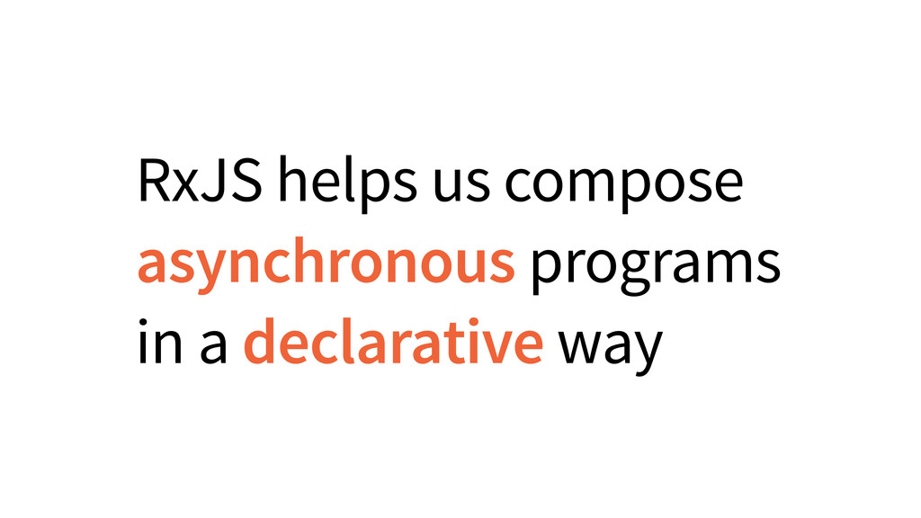 RxJS helps us compose asynchronous programs in ...