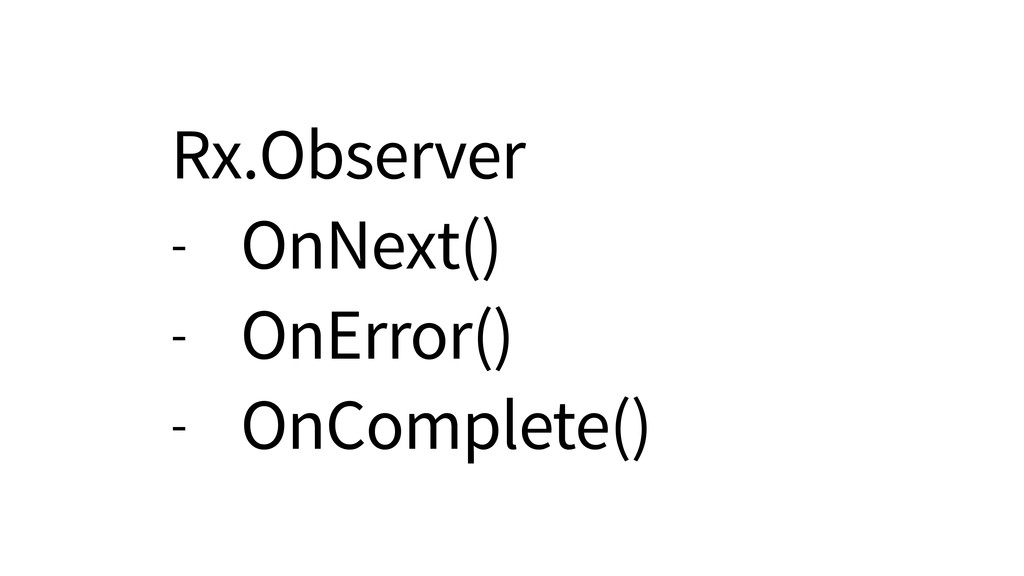 Rx.Observer - OnNext() - OnError() - OnComplete...