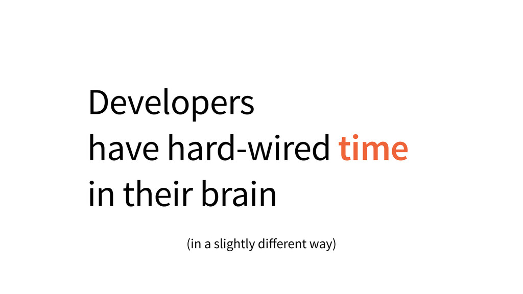 Developers have hard-wired time in their brain ...