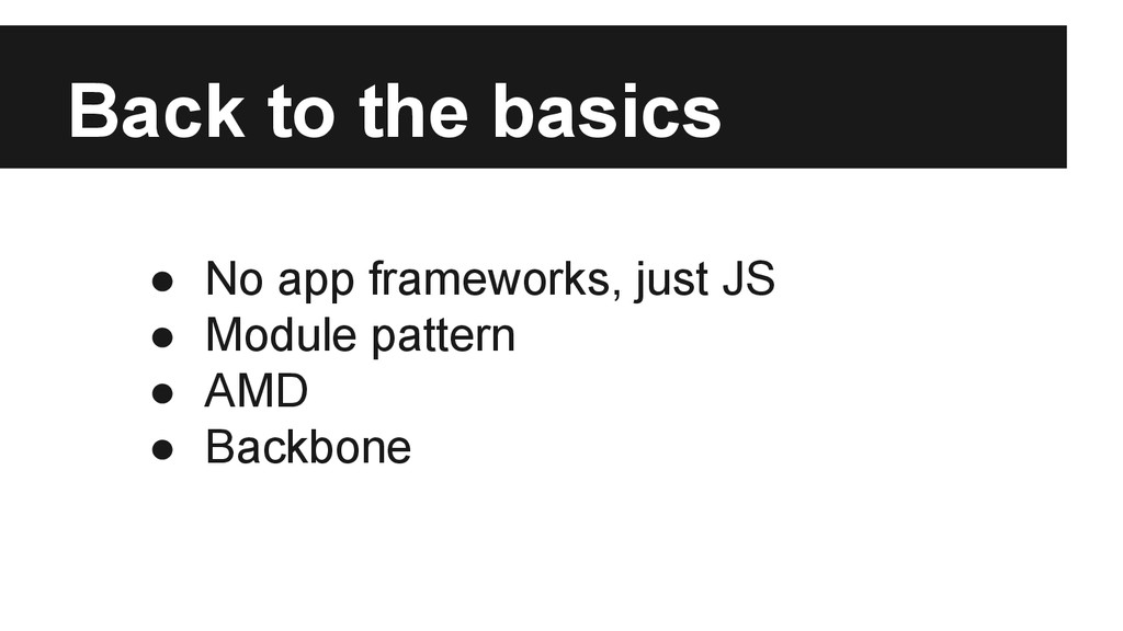 Back to the basics ● No app frameworks, just JS...