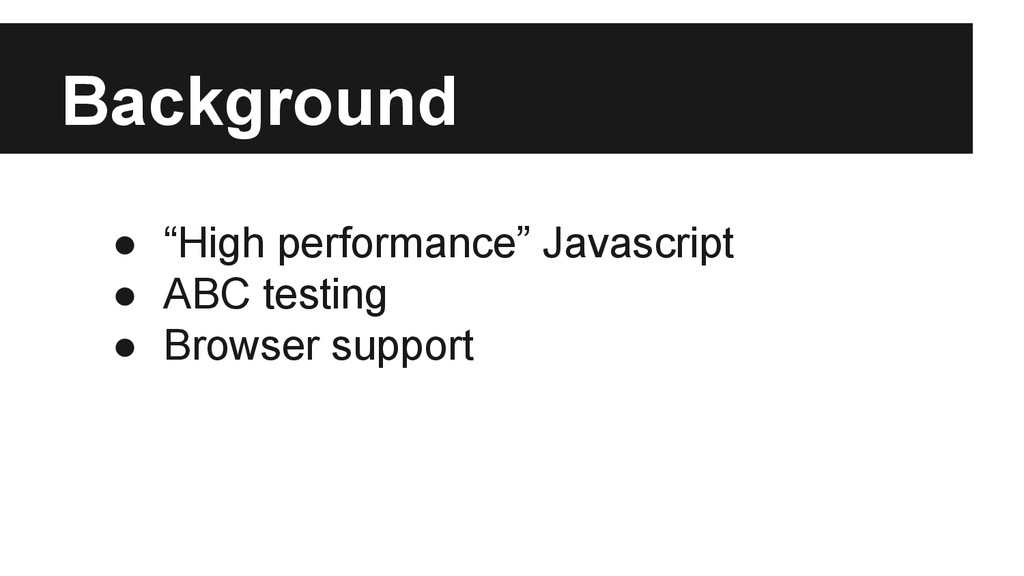 "Background ● ""High performance"" Javascript ● AB..."