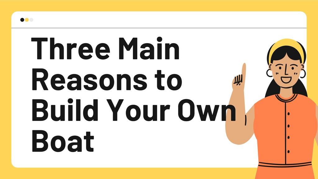 Three Main Reasons to Build Your Own Boat