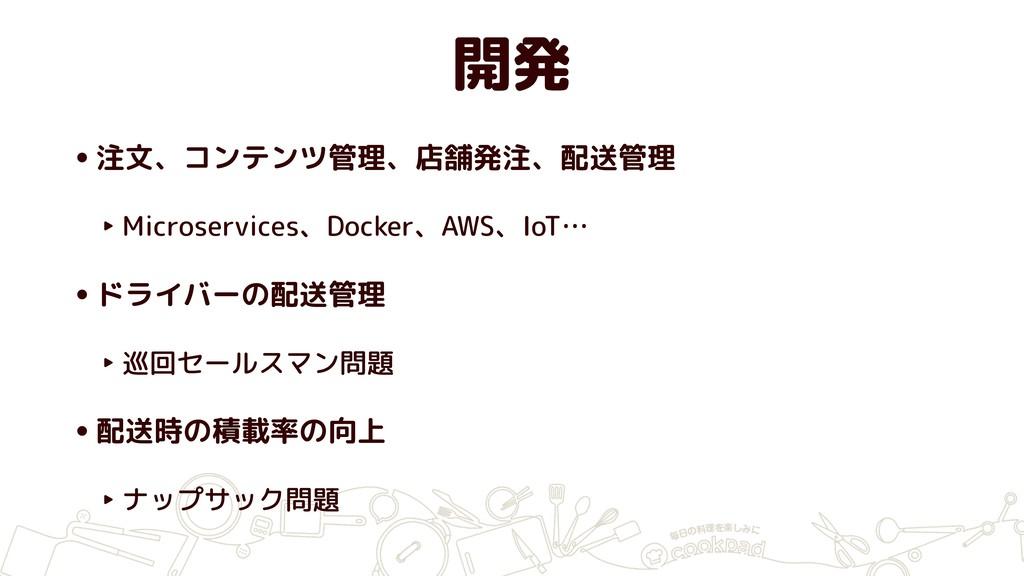 開発 •注文、コンテンツ管理、店舗発注、配送管理 ‣ Microservices、Docker...