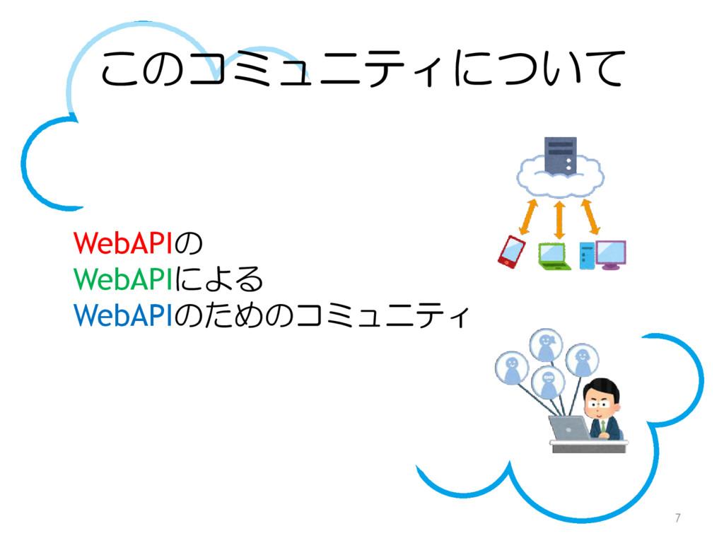 このコミュニティについて 7 WebAPIの WebAPIによる WebAPIのためのコミュニ...