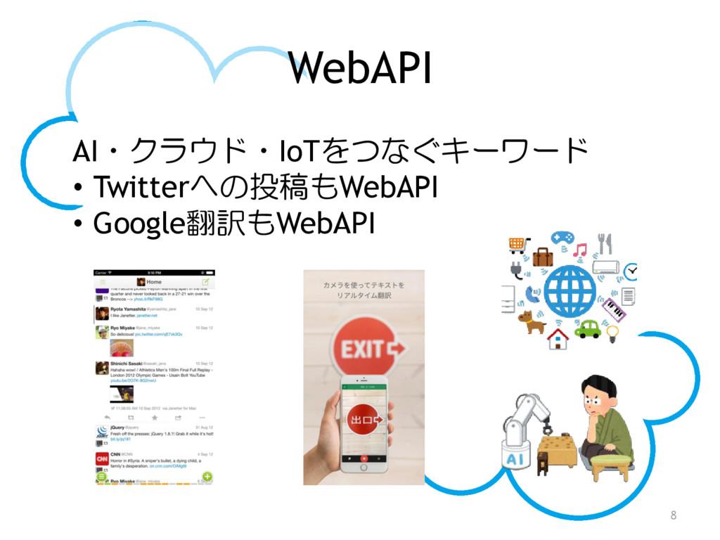 WebAPI 8 AI・クラウド・IoTをつなぐキーワード • Twitterへの投稿もWeb...