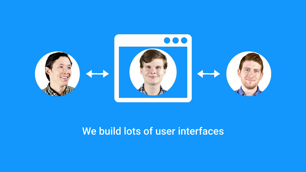 We build lots of user interfaces