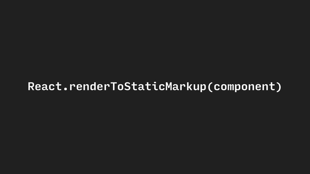 React.renderToStaticMarkup(component)