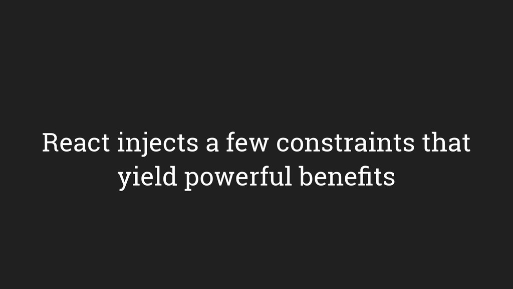 React injects a few constraints that yield powe...