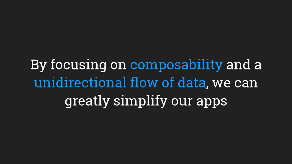 By focusing on composability and a unidirection...