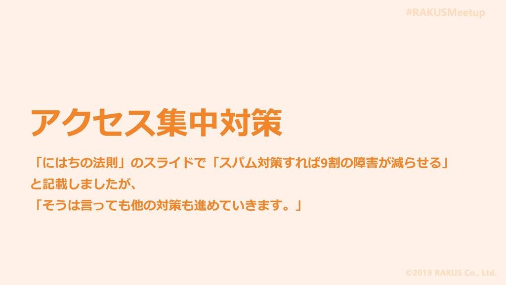 #RAKUSMeetup ©2019 RAKUS Co., Ltd. アクセス集中対策 「には...