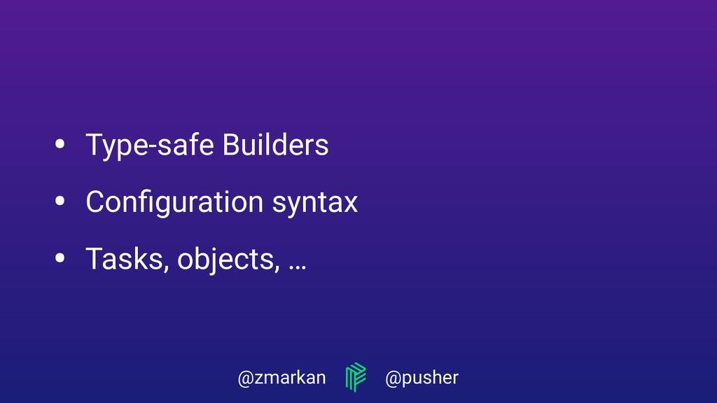 @zmarkan @pusher • Type-safe Builders • Configur...