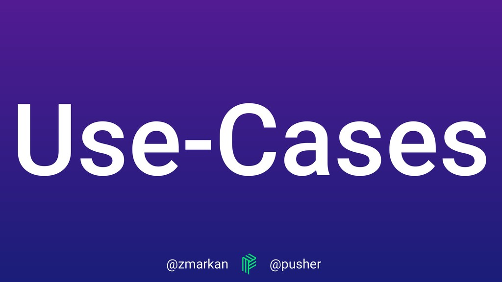 @zmarkan @pusher Use-Cases