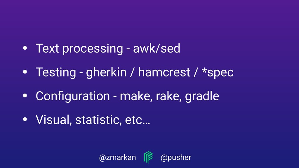 @zmarkan @pusher • Text processing - awk/sed • ...