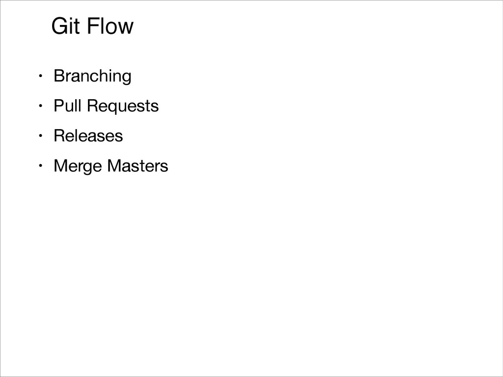 Git Flow • Branching  • Pull Requests  • Releas...