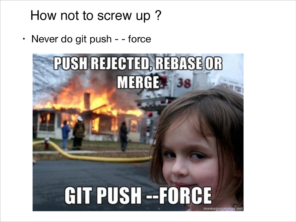 How not to screw up ? • Never do git push - - f...