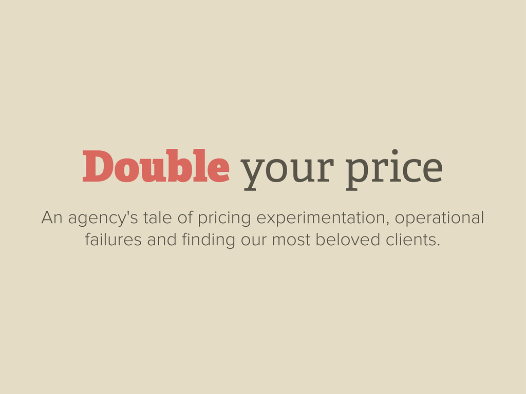 Double your price An agency's tale of pricing e...