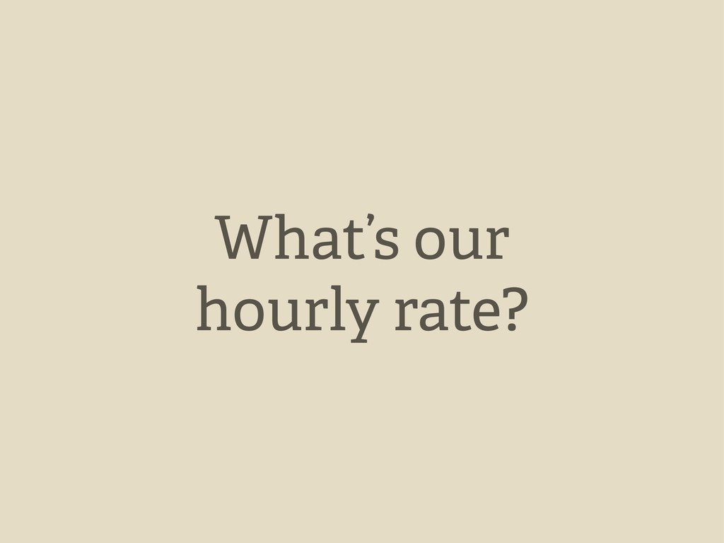 What's our hourly rate?