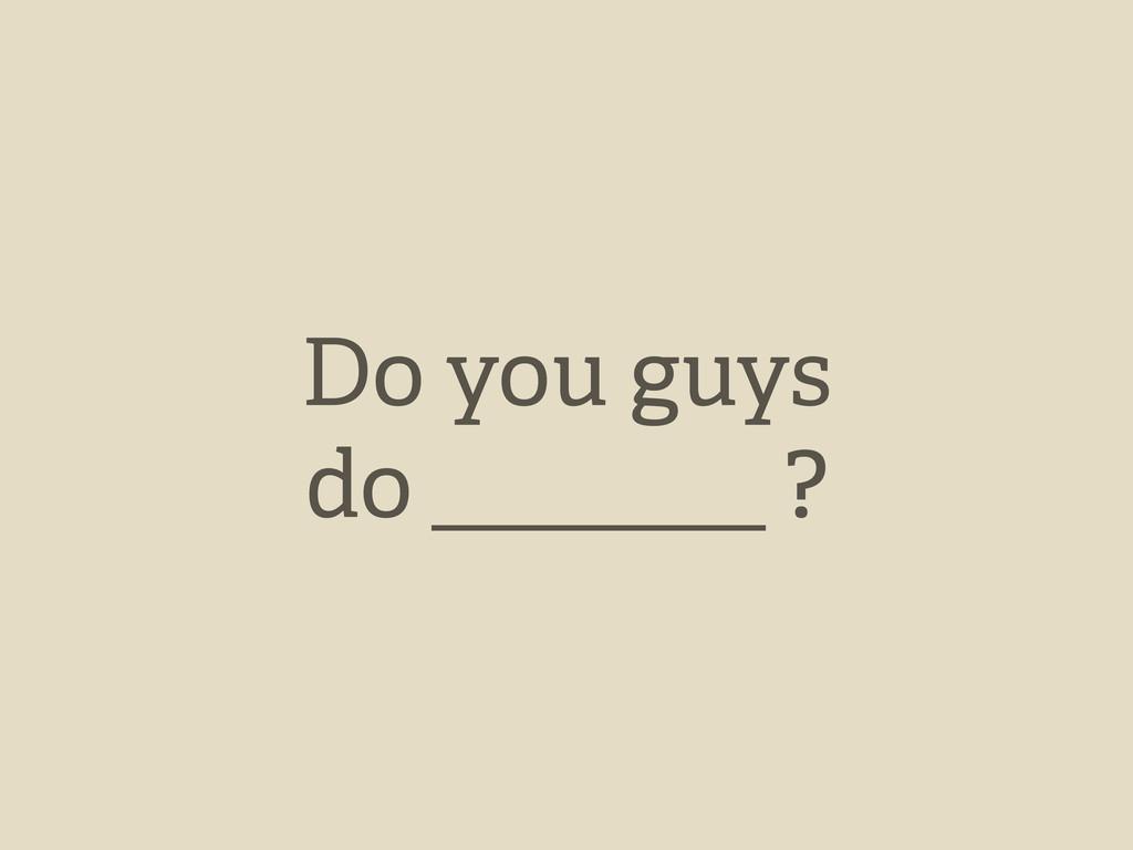 Do you guys do ?