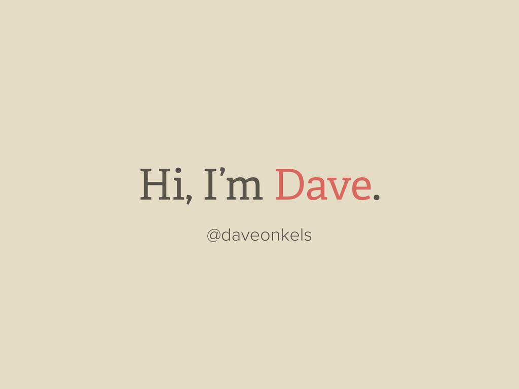 Hi, I'm Dave. @daveonkels