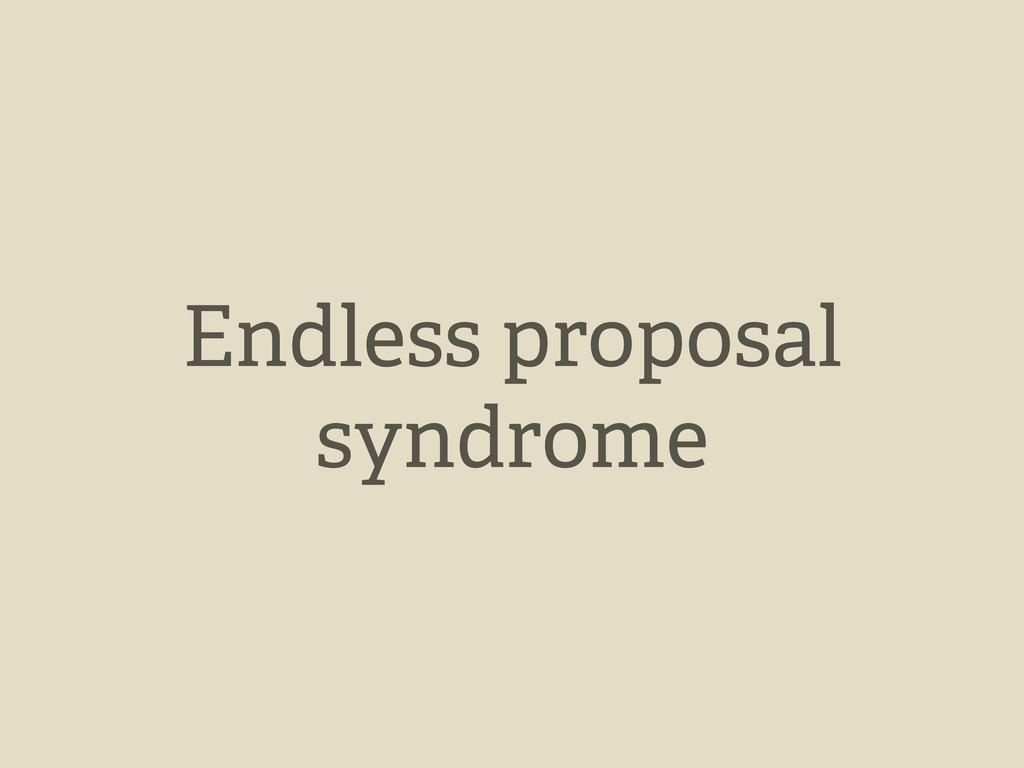 Endless proposal syndrome