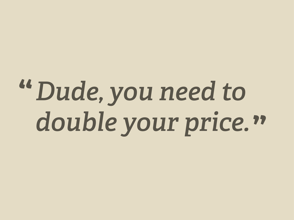 """Dude, you need to double your price. """" """""""