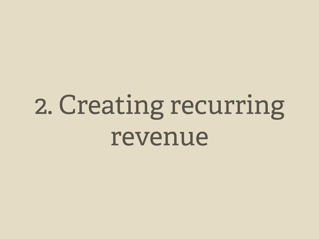2. Creating recurring revenue