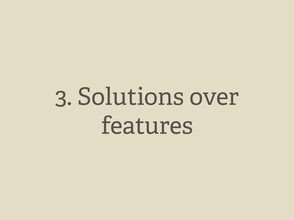 3. Solutions over features
