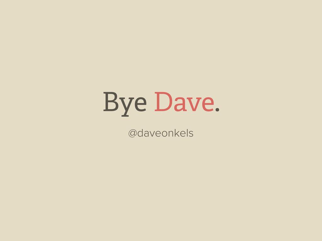 Bye Dave. @daveonkels