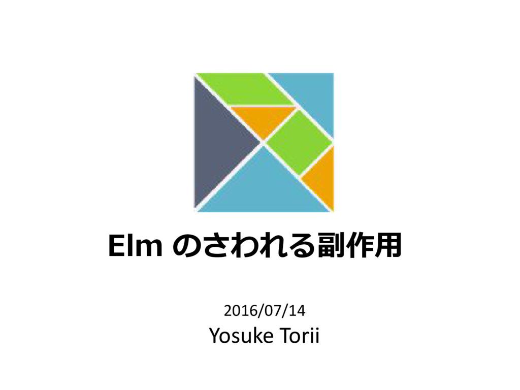 Elm のさわれる副作用 2016/07/14 Yosuke Torii