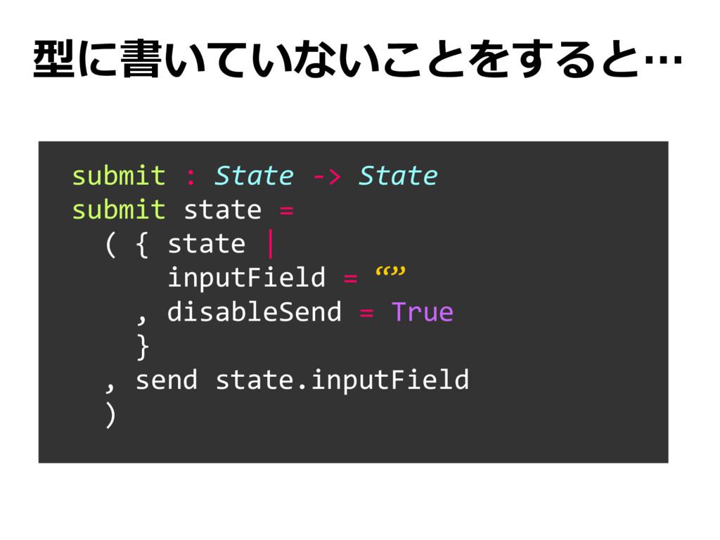 型に書いていないことをすると… submit : State -> State submit ...